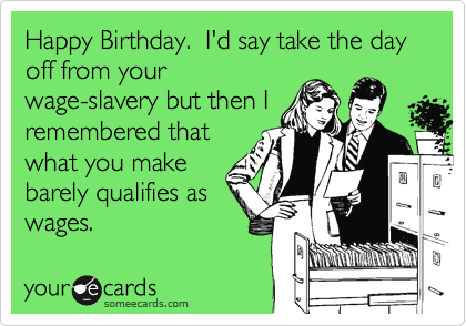 Happy Birthday.  I'd say take the day off from your wage-slavery but then I remembered that what you make barely qualifies as wages.