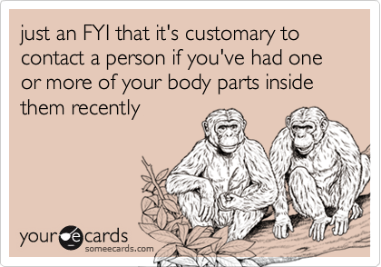 just an FYI that it's customary to contact a person if you've had one or more of your body parts inside them recently
