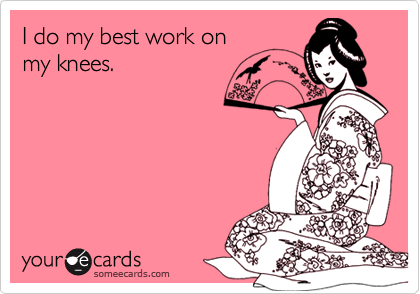 I do my best work onmy knees.