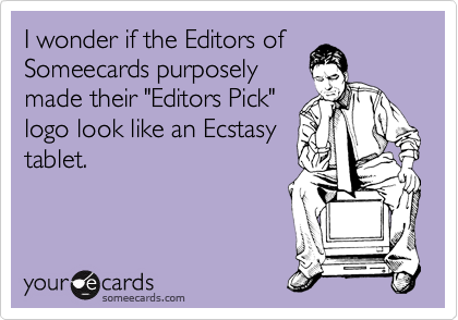 "I wonder if the Editors of Someecards purposely made their ""Editors Pick"" logo look like an Ecstasy tablet."