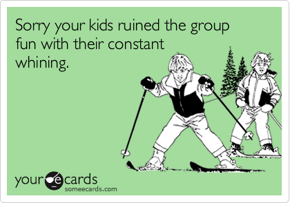 Sorry your kids ruined the group fun with their constant
