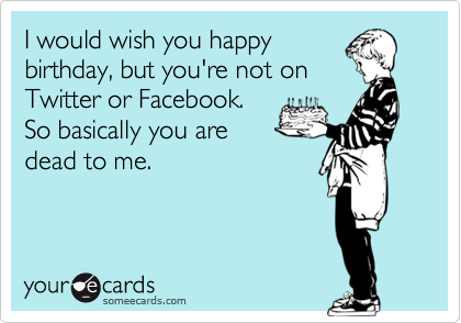 I would wish you happy birthday, but you're not on Twitter or Facebook. So basically you are dead to me.