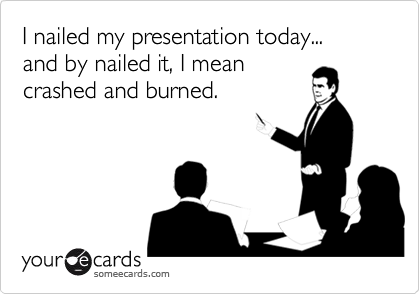 I nailed my presentation today...