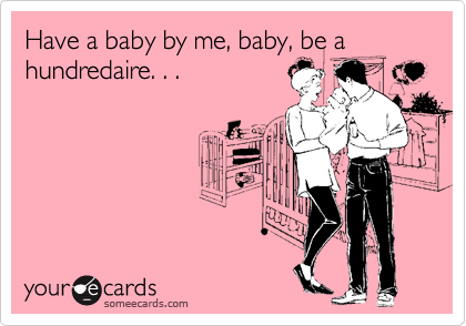 Have a baby by me, baby, be a hundredaire. . .