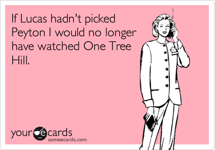 If Lucas hadn't picked Peyton I would no longerhave watched One TreeHill.