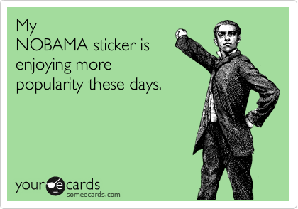 My NOBAMA sticker is enjoying more popularity these days.