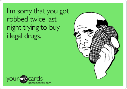 I'm sorry that you gotrobbed twice lastnight trying to buyillegal drugs.