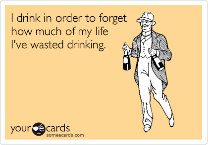 I drink in order to forget how much of my life  I've wasted drinking.