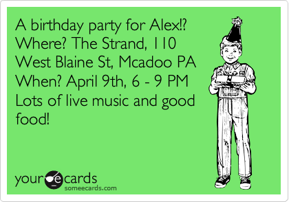 A birthday party for Alex!? Where? The Strand, 110 West Blaine St, Mcadoo PA When? April 9th, 6 - 9 PM Lots of live music and good  food!