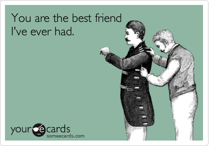 You are the best friend I've ever had.