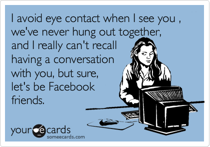 I avoid eye contact when I see you , we've never hung out together,and I really can't recallhaving a conversationwith you, but sure,let's be Facebookfriends.