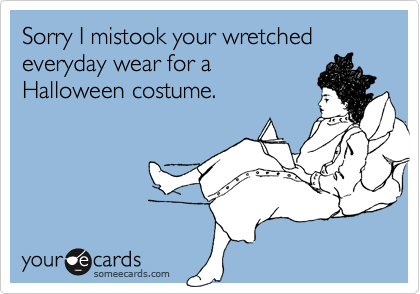Sorry I mistook your wretched everyday wear for aHalloween costume.