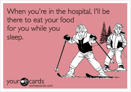 When you're in the hospital, I'll be there to eat your food