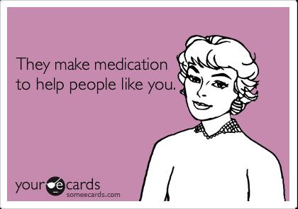 They make medicationto help people like you.