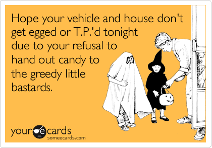 Hope your vehicle and house don't get egged or T.P.'d tonightdue to your refusal tohand out candy tothe greedy littlebastards.