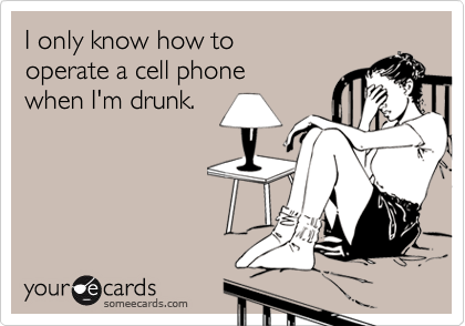 I only know how tooperate a cell phonewhen I'm drunk.