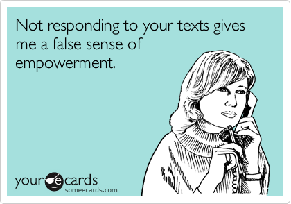 Not responding to your texts gives me a false sense of