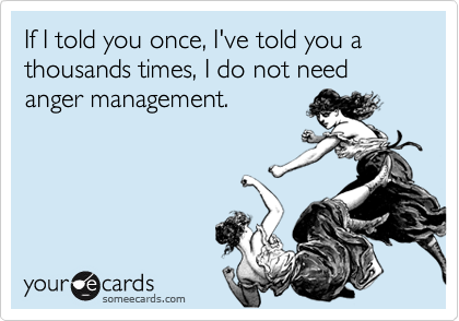If I told you once, I've told you a thousands times, I do not need anger management.