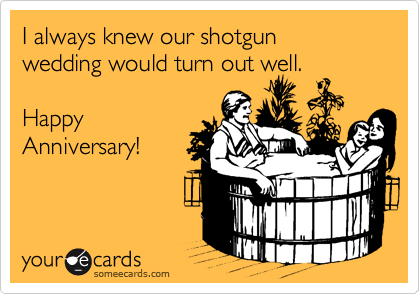 I always knew our shotgun  wedding would turn out well.  Happy Anniversary!