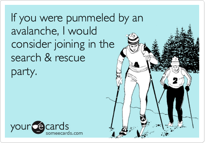 If you were pummeled by an avalanche, I would