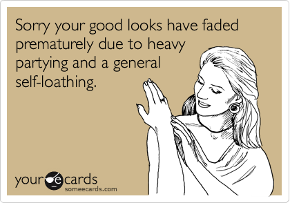 Sorry your good looks have faded prematurely due to heavy partying and a general self-loathing.