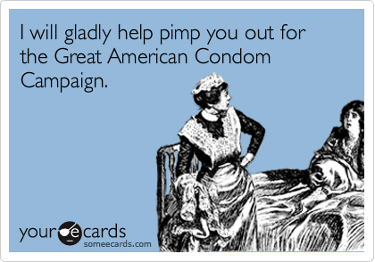 I will gladly help pimp you out for the Great American Condom Campaign.