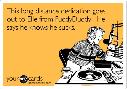 This long distance dedication goes out to Elle from FuddyDuddy:  He says he knows he sucks.