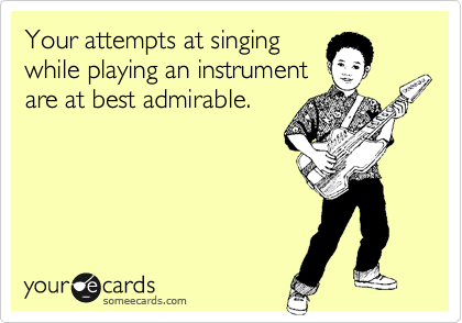 Your attempts at singing while playing an instrument are at best admirable.