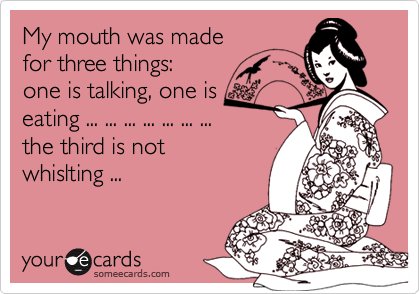 My mouth was madefor three things: one is talking, one iseating ... ... ... ... ... ... ...the third is notwhislting ...