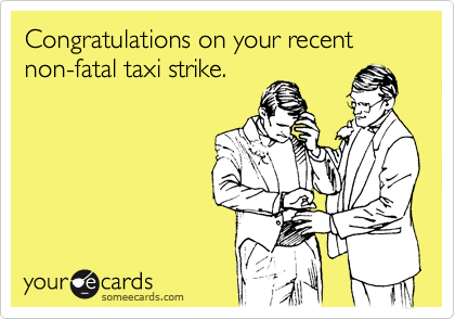 Congratulations on your recent non-fatal taxi strike.