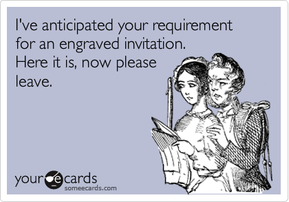 I've anticipated your requirement for an engraved invitation.  Here it is, now please leave.