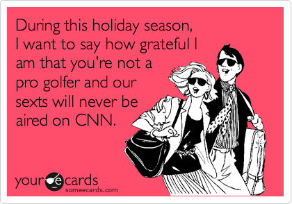 During this holiday season,  I want to say how grateful I am that you're not a pro golfer and our sexts will never be aired on CNN.