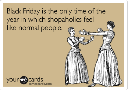 someecards.com - Black Friday is the only time of the year in which shopaholics feel like normal people.