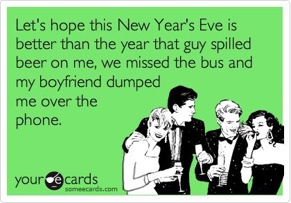 Let's hope this New Year's Eve is better than the year that guy spilled beer on me, we missed the bus and my boyfriend dumpedme over thephone.