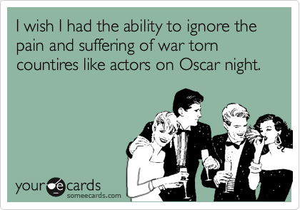 I wish I had the ability to ignore the pain and suffering of war torn countires like actors on Oscar night.