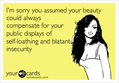 I'm sorry you assumed your beauty could always