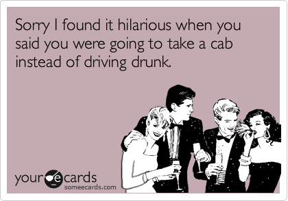 Sorry I found it hilarious when you said you were going to take a cab instead of driving drunk.
