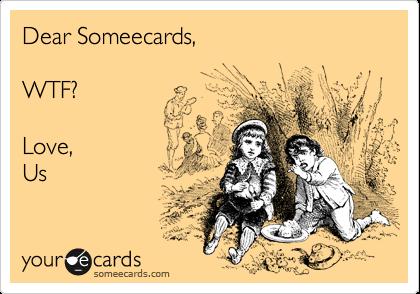 Dear Someecards,WTF?Love,Us