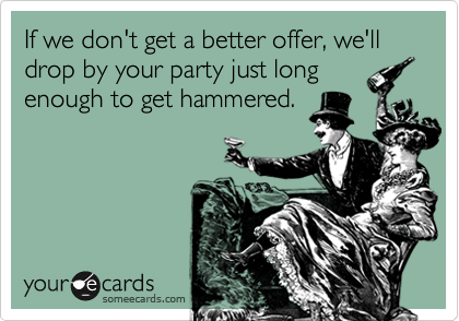 If we don't get a better offer, we'll drop by your party just long