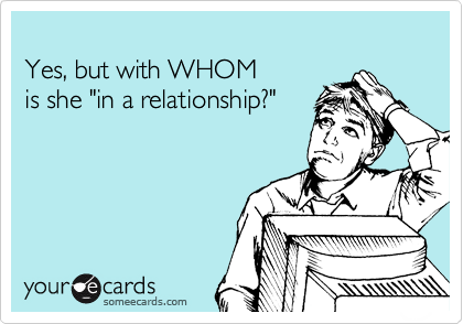 """Yes, but with WHOM  is she """"in a relationship?"""""""