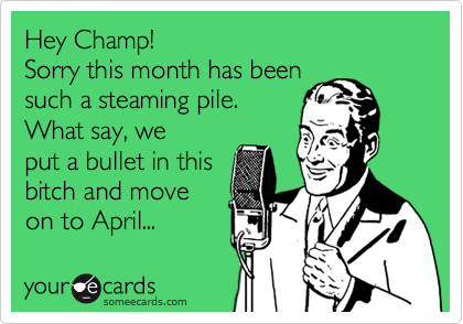 Hey Champ! Sorry this month has beensuch a steaming pile.What say, weput a bullet in thisbitch and moveon to April...