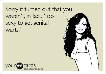 """Sorry it turned out that you weren't, in fact, """"toosexy to get genitalwarts."""""""
