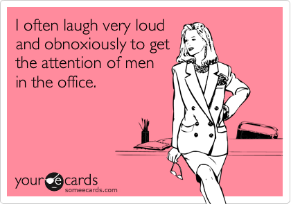 I often laugh very loudand obnoxiously to getthe attention of menin the office.