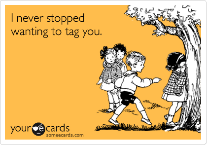 I never stoppedwanting to tag you.