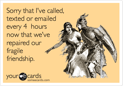Sorry that I've called,texted or emailedevery 4  hoursnow that we'verepaired ourfragilefriendship.