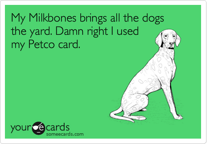 My Milkbones brings all the dogs the yard. Damn right I used