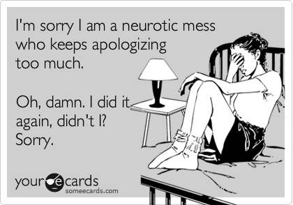 I'm sorry I am a neurotic messwho keeps apologizing too much.Oh, damn. I did itagain, didn't I? Sorry.