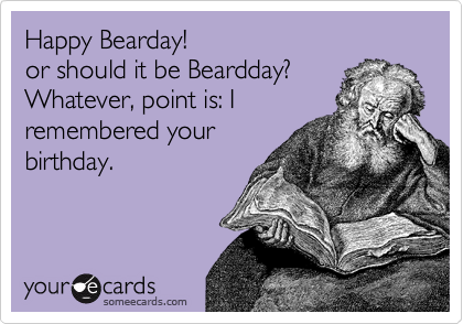 Happy Bearday! or should it be Beardday? Whatever, point is: I remembered your birthday.