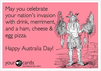 May you celebrate your nation's invasion with drink, merriment,  and a ham, cheese & egg pizza.   Happy Australia Day!