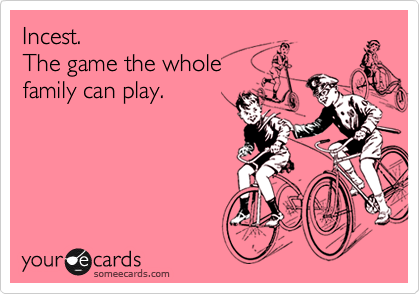 Incest.The game the wholefamily can play.